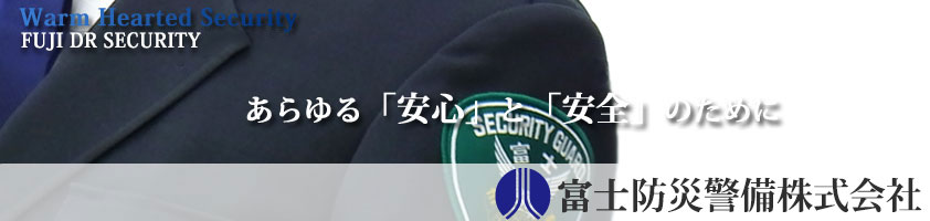 Warm Hearted Security FUJI DR SECURITY あらゆる「安心」と「安全」のために 富士防災警備株式会社